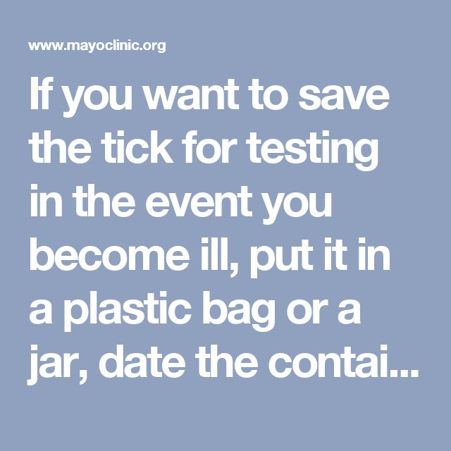 If you want to save the tick for testing in the event you become ill, put it in a plastic bag or a jar, date the container and place it in the freezer.  Clean the bite site. Wash the bite site thoroughly with hand antiseptic or soap and water. And, thoroughly wash your hands. Monitor the bite site. In the following days and weeks, watch the bite site for a rash and pay close attention to any signs and symptoms that develop such as fever, muscle aches or joint pain.
