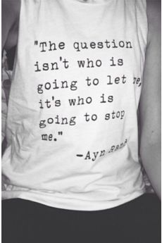 """The question isn't who is going to let me, it's who is going to stop me"" ~ t-shirt, hipster, rebel"