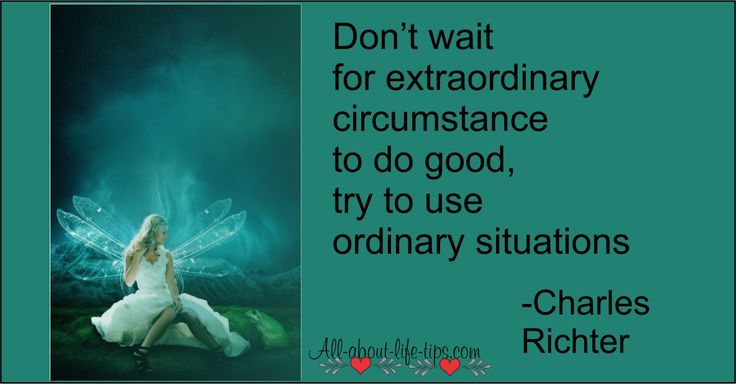 Don't wait for Extraordinary circumstances to do good try to use ordinary situations -Charles Richter #quote