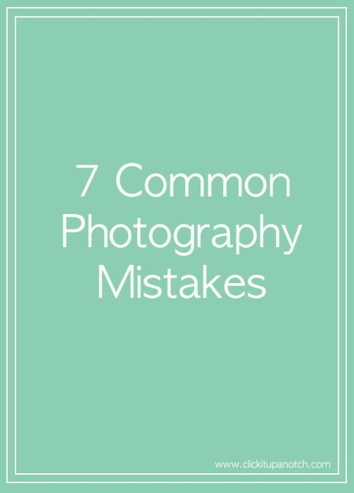 7 common photography mistakes via Click it Up a Notch