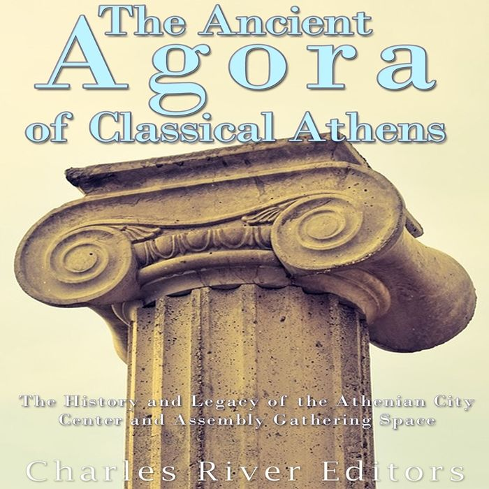 2017 the ancient agora of classical athens the history and legacy of the athenian city center and assembly gathering space audiobook by charles river editor in 2020 classical athens athenian greek city states pinterest
