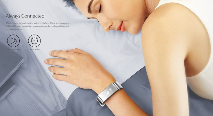 When it's time for you to hit the sack, the TalkBand B2 just keeps on going. TalkBand B2 gives you precise measurements of the quality and length of your sleep patterns.