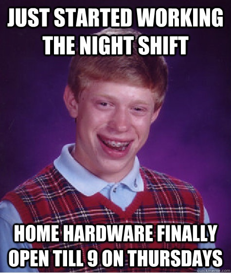 Just started working the night shift. Home Hardware finally open till 9 on Thursdays - Bad Luck Brian