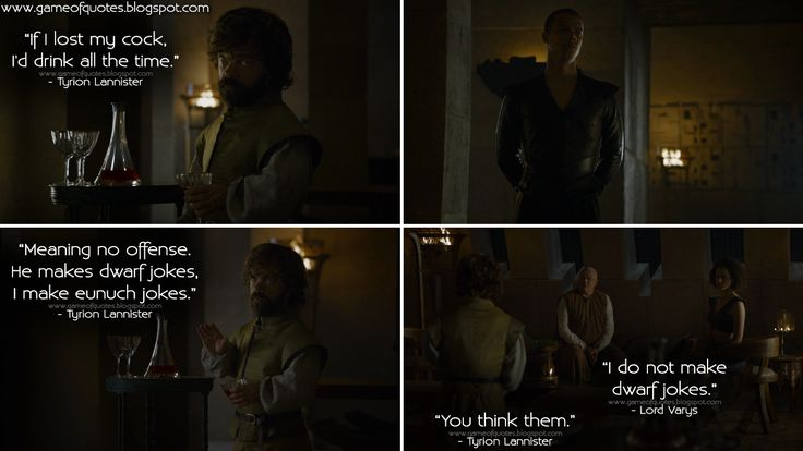 #TyrionLannister: If I lost my c*ck, I'd drink all the time. Tyrion Lannister: Meaning no offense. He makes dwarf jokes, I make eunuch jokes. #LordVarys: I do not make dwarf jokes. Tyrion Lannister: You think them.  http://gameofquotes.blogspot.rs/2016/05/tyrion-lannister-if-i-lost-my-cck-id.html #GameofThrones