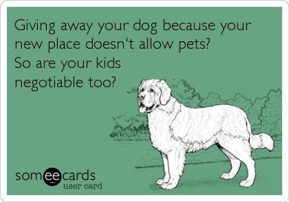 Giving away your dog because your new place doesn't allow pets? So are your kids negotiable too?