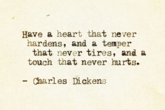 Have a heart the never hardens, and a temper that never tires, and a touch that never hurts. ~Charles Dickens