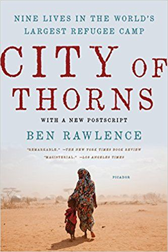 "City of Thorns: Nine Lives in the World's Largest Refugee Camp: Ben Rawlence: 9781250118738: Amazon.com: Books  The Dadaab refugee camp is many things: to the charity workers, it's a humanitarian crisis; to the Kenyan government, a ""nursery for terrorists""; to the Western media, a dangerous no-go area. But to its half a million residents, it's their last resort. ---- Nonfiction ----  CCSS.ELA-LITERACY.RI.11-12.10 ----"