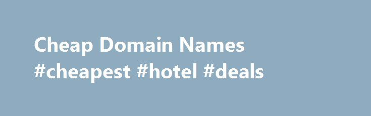 Cheap Domain Names #cheapest #hotel #deals http://cheap.nef2.com/cheap-domain-names-cheapest-hotel-deals/  #cheap domain names # Domains Domain Name Registration Register your domain names with 1 1 today! New Top Level Domain Extension List New domains like .web. shop. online and many more Domain Name Transfer Easily transfer your domain name to 1 1 Buy a Domain Name – Price List Top domains at competitive prices! Domain Name Checker Register your domain name today Private Domain…