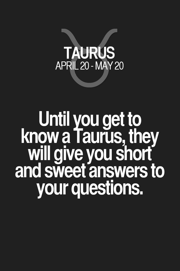 Until you get to know a Taurus, they will give you short and sweet answers to your questions.