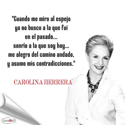 """""""Cuando me miro al espejo ya no busco a la que fui en el pasado… sonrío a la que soy hoy... me alegro del camino andado, y asumo mis contradicciones."""" Carolina Herrera #frase"""