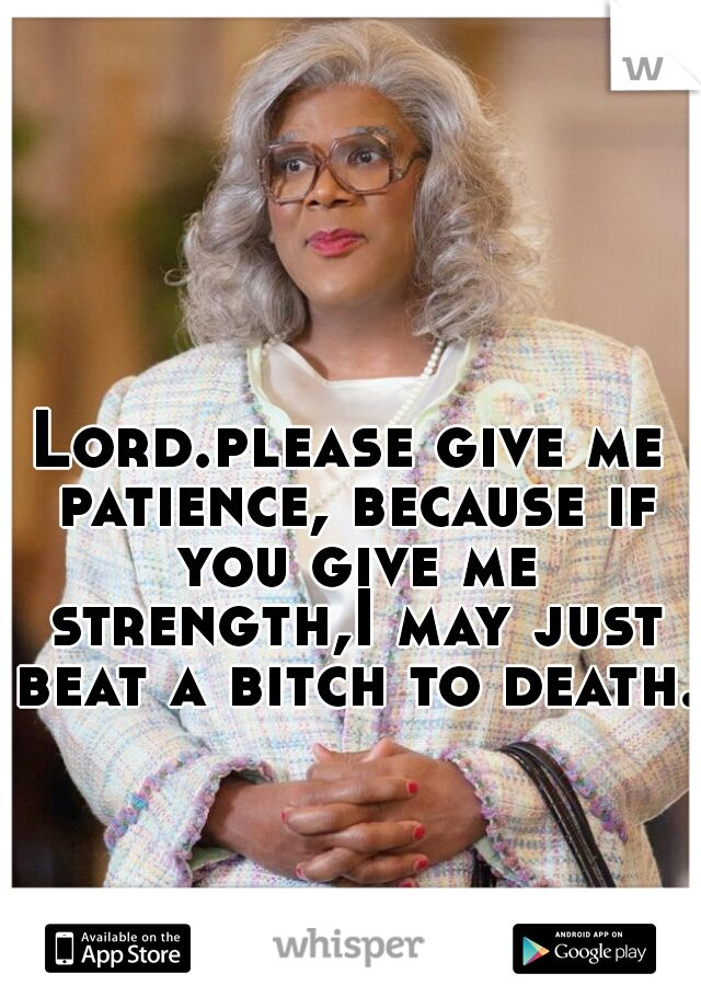 Lord.please give me patience, because if you give me strength,I may just beat a bitch to death.
