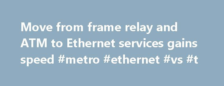 Move from frame relay and ATM to Ethernet services gains speed #metro #ethernet #vs #t http://new-jersey.remmont.com/move-from-frame-relay-and-atm-to-ethernet-services-gains-speed-metro-ethernet-vs-t/  # Move from frame relay and ATM to Ethernet services gains speed As carriers step up the pressure on their corporate customers to migrate off older frame relay, ATM and private-line technologies and adopt IP networks, companies that make the switch are reaping the rewards of instant savings…