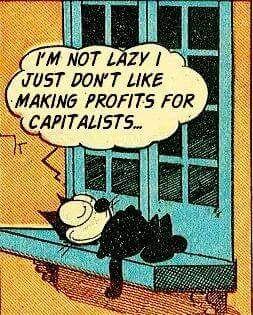I'm not lazy I just don't like making profits for capitalists...