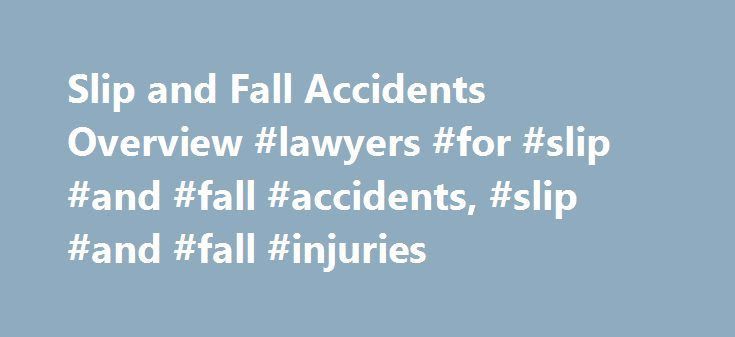 Slip and Fall Accidents Overview #lawyers #for #slip #and #fall #accidents, #slip #and #fall #injuries http://texas.nef2.com/slip-and-fall-accidents-overview-lawyers-for-slip-and-fall-accidents-slip-and-fall-injuries/  # Slip and Fall Accidents Overview Slip and fall is a term used for a personal injury case in which a person slips or trips and is injured on someone else's property. These cases usually fall under the broader category of cases known as premises liability claims. Slip and fall…