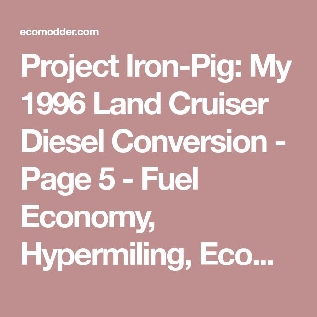 Project Iron-Pig: My 1996 Land Cruiser Diesel Conversion - Page 5 - Fuel Economy, Hypermiling, EcoModding News and Forum - EcoModder.com