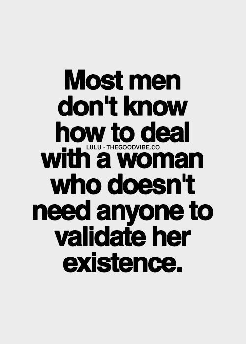 Sad, but true. I wish more men understood how wonderful it is to be with a partner who doesn't NEED you, but WANTS you. There's a beautiful difference!