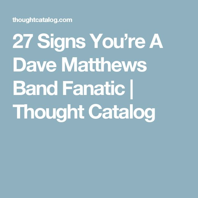27 Signs You're A Dave Matthews Band Fanatic | Thought Catalog