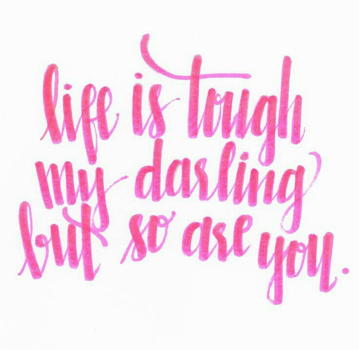 La vida es dura, querida, pero tambien lo eres tu.