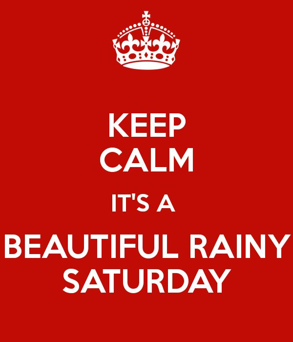 KEEP CALM IT'S A  BEAUTIFUL RAINY SATURDAY