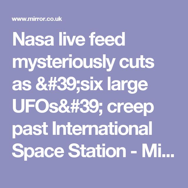 Nasa live feed mysteriously cuts as 'six large UFOs' creep past International Space Station - Mirror Online