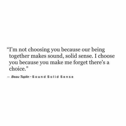 I'm not chosing you because being together make sound, solid sense. I chose you because you make me forget there's a choice.