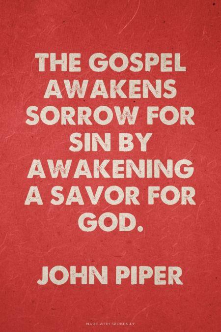 The gospel awakens sorrow for sin by awakening a savor for God. -John Piper