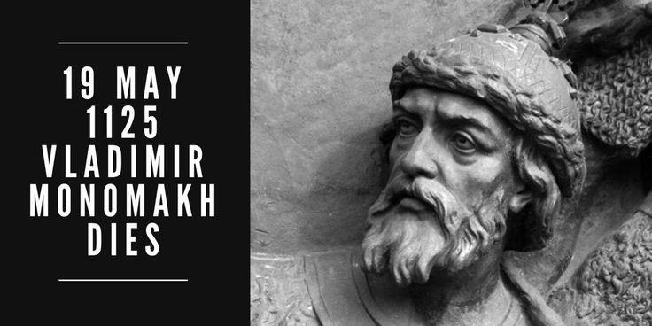 19 May 1125. Kievan Prince Vladimir II Monomakh dies