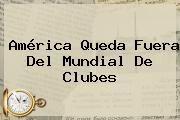 http://tecnoautos.com/wp-content/uploads/imagenes/tendencias/thumbs/america-queda-fuera-del-mundial-de-clubes.jpg Mundial de Clubes. América queda fuera del Mundial de Clubes, Enlaces, Imágenes, Videos y Tweets - http://tecnoautos.com/actualidad/mundial-de-clubes-america-queda-fuera-del-mundial-de-clubes/