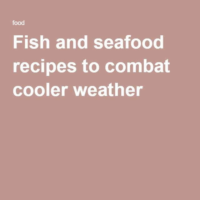 Fish and seafood recipes to combat cooler weather