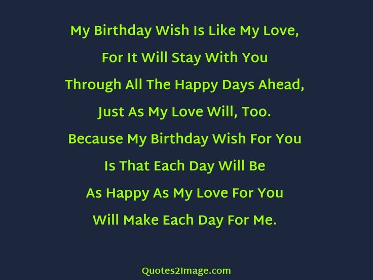 My Birthday Wish Is Like My Love, For It Will Stay With You Through All The Happy Days Ahead, Just As My Love Will, Too. Because My Birthday Wish For You Is That Each Day Will Be As Happy As My Love For You Will Make Each Day For Me.