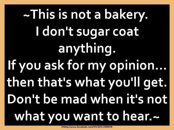 My opinions ALWAYS get me in trouble with someone!