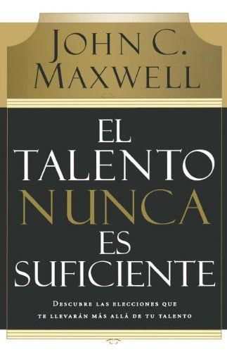 El talento nunca es suficiente: Descubre las elecciones que te llevarán más allá de tu talento (Spanish Edition) by John C. Maxwell http://www.amazon.com/dp/0881130729/ref=cm_sw_r_pi_dp_4lTRub10XQHHQ