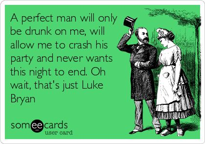 A perfect man will only be drunk on me, will allow me to crash his party and never wants this night to end. Oh wait, that's just Luke Bryan. | Flirting Ecard | someecards.com