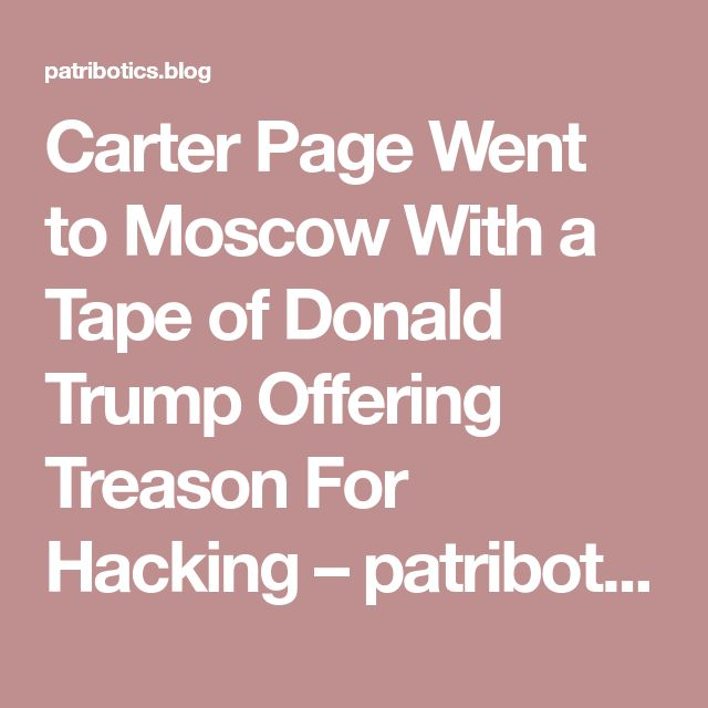 Carter Page Went to Moscow With a Tape of Donald Trump Offering Treason For Hacking – patribotics