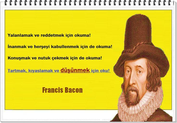 Yalanlamak ve reddetmek için okuma! İnanmak ve herşeyi kabullenmek için de okuma! Konuşmak ve nutuk çekmek için de okuma! Tartmak, kıyaslamak ve düşünmek için oku!  -Francis Bacon