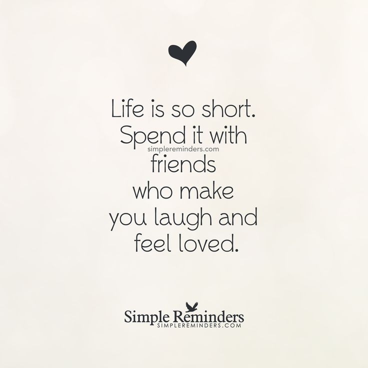 Quote 206: Life is so short. Spend it with friends who make you laugh and feel loved. — Unknown Author