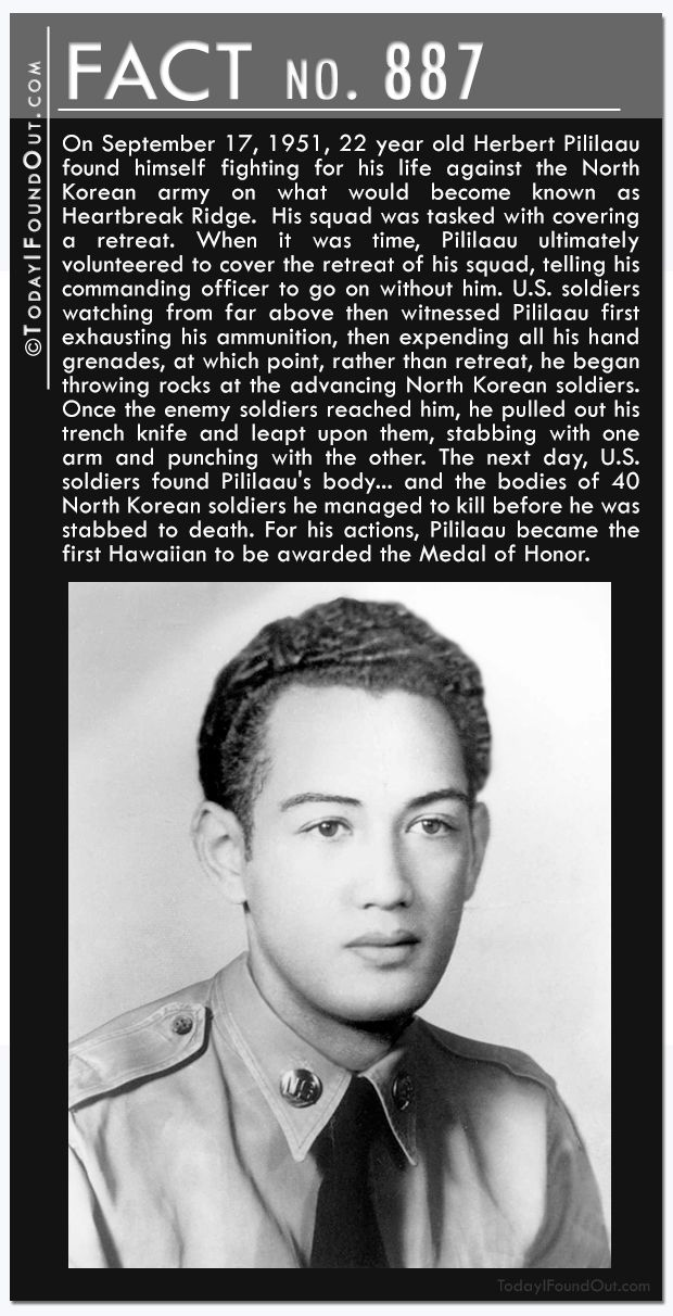 Fact 887: On September 17, 1951, 22 year old Herbert Pililaau found himself fighting for his life against the North Korean army on what would become known as Heartbreak Ridge.  His squad was tasked with covering a retreat. When it was time, Pililaau ultimately volunteered to cover the retreat of his squad, telling his commanding officer to go on without him. U.S. soldiers watching from far above then witnessed Pililaau first exhausting his ammunition, then expending all his hand grenades, at…
