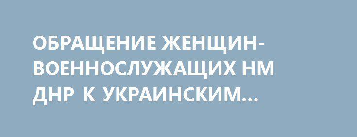 ОБРАЩЕНИЕ ЖЕНЩИН-ВОЕННОСЛУЖАЩИХ НМ ДНР К УКРАИНСКИМ СИЛОВИКАМ http://rusdozor.ru/2017/03/08/obrashhenie-zhenshhin-voennosluzhashhix-nm-dnr-k-ukrainskim-silovikam/  Видео предоставлено пресс-службой УНМ ДНР В Международный женский день женщины-военнослужащие Донецкой Народной Республики обратились к украинским силовикам. В видеообращении они отметили, что их дух не сломить, что ни один военнослужащий Республики, в том числе женщины, не уйдут со своей земли. ...