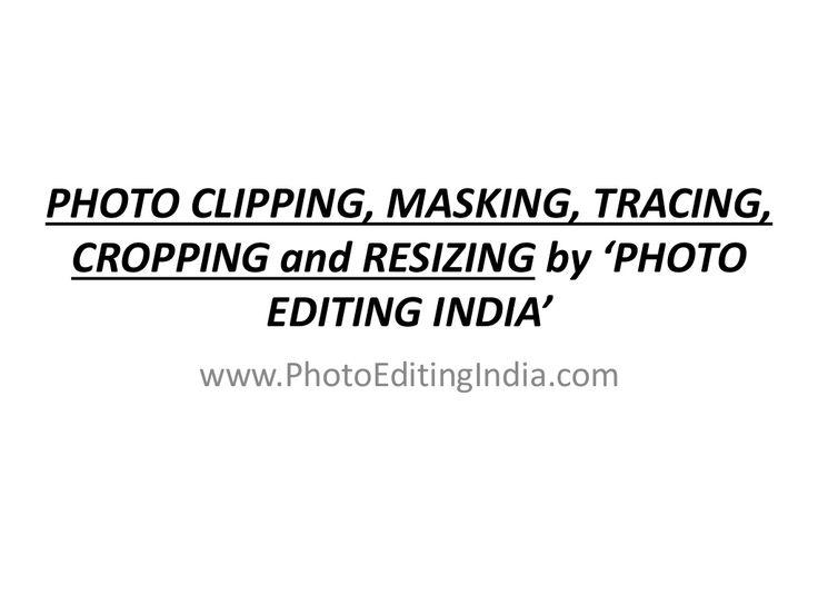 Photo Clipping, Masking, Tracing, Cropping and Resizing @ PHOTO EDITING INDIA by www.photoeditingindia.com/ via slideshare