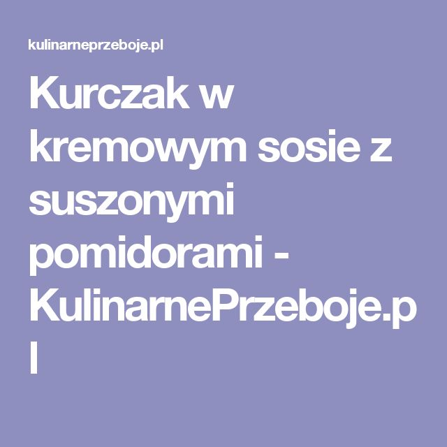 Kurczak w kremowym sosie z suszonymi pomidorami - KulinarnePrzeboje.pl