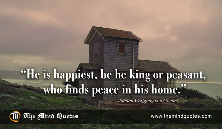 He is happiest, be he king or peasant, who finds peace in his home.Johann Wolfgang von Goethe Quotes on Home and Life. Read, Think and Share