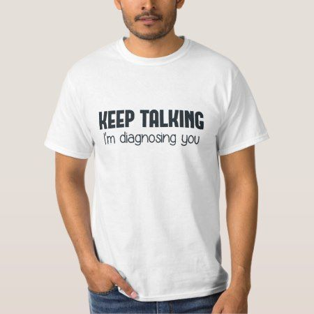 Keep Talking I'm Diagnosing You T-Shirt - tap to personalize and get yours