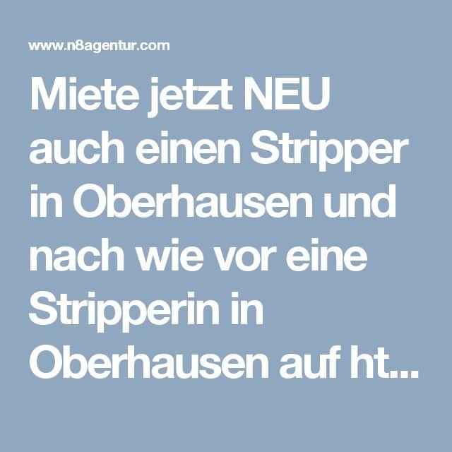 Miete jetzt NEU auch einen Stripper in Oberhausen und nach wie vor eine Stripperin in Oberhausen auf http://www.n8agentur.com