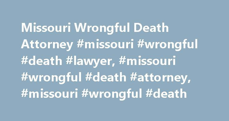 Missouri Wrongful Death Attorney #missouri #wrongful #death #lawyer, #missouri #wrongful #death #attorney, #missouri #wrongful #death http://connecticut.nef2.com/missouri-wrongful-death-attorney-missouri-wrongful-death-lawyer-missouri-wrongful-death-attorney-missouri-wrongful-death/  # MISSOURI WRONGFUL DEATH In Missouri a cause of action for wrongful death accrues on the date of death and must be filed within three years of that date. Missouri Revised Statutes Title XXXVI. STATUTORY ACTIONS…