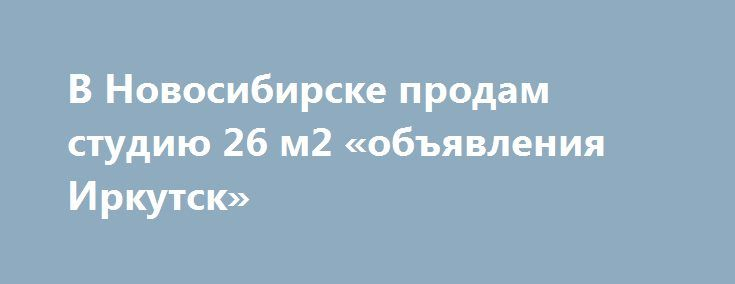 В Новосибирске продам студию 26 м2 «объявления Иркутск» http://www.pogruzimvse.ru/doska54/?adv_id=38423 Продает собственник. Квартирка по сладкой цене с максимальным комфортом. Предлагаю Вам рассмотреть наш вариант и поставить в избранное, возвращайтесь мы вас ждем с просмотром. Уютный ремонт, сантехника новая, бак под горячую воду просто супер, круглый год горячая вода. ванная - кухня с избытком. Два больших окна пластик, жалюзи и сетки на окнах.   Рекомендую Вам уважаемый покупатель…