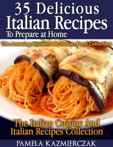 35 Delicious Italian Dishes To Prepare at Home - The Amazing Homemade Italian Food Collection (The Italian Cuisine And Italian Recipes Collection) by Pamela Kazmierczak. $3.54. Author: Pamela Kazmierczak. 94 pages