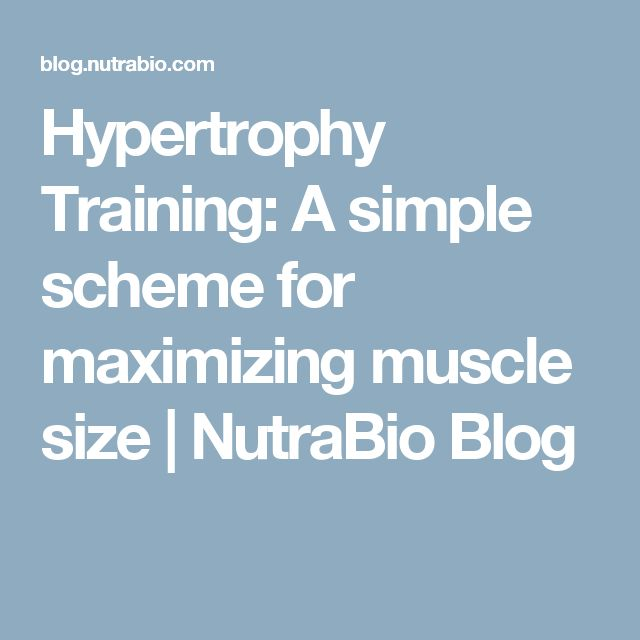 Hypertrophy Training: A simple scheme for maximizing muscle size   NutraBio Blog