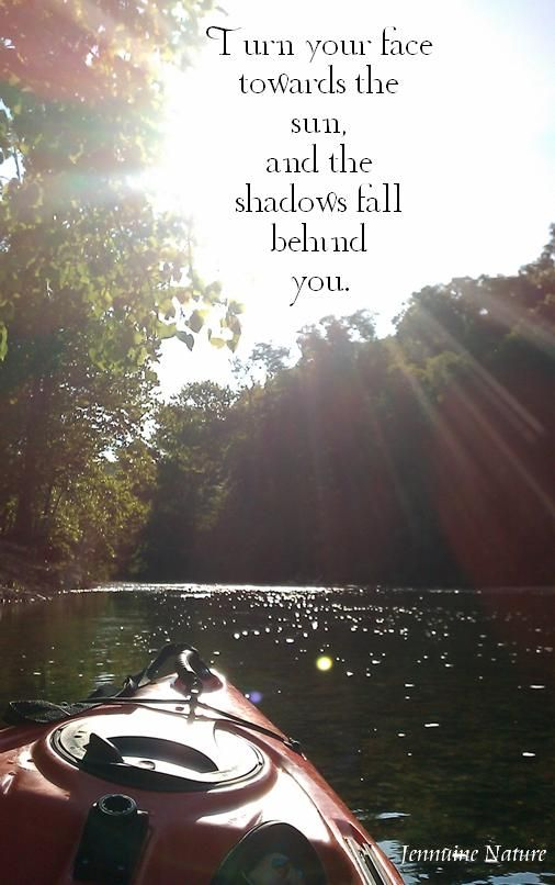 "I LOVE this!!!!!! ""Turn your face toward the sun and the shadows will fall behind you"" :-)"