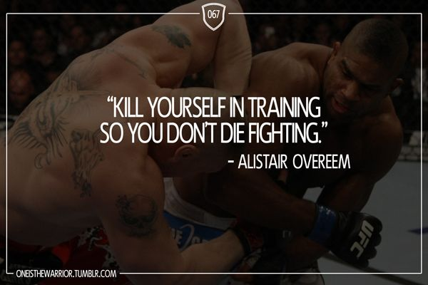 """067: """"Kill yourself in training so you don't die fighting."""" - Alistair Overeem"""