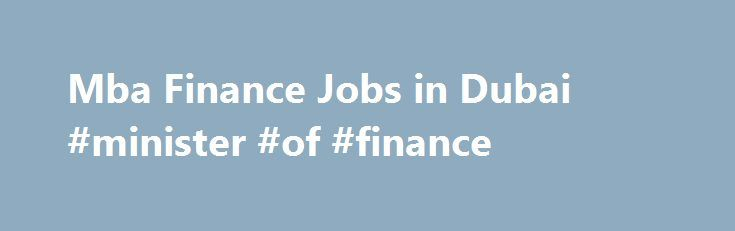 Mba Finance Jobs in Dubai #minister #of #finance http://finances.nef2.com/mba-finance-jobs-in-dubai-minister-of-finance/  #mba finance jobs # 298 Jobs from 298 Advertisements Senior Budgeting Manager / Senior Finance Manager Maruti Solutions Private Limited 8 – 12 years. 1 Job(s) Dubai – United Arab Emirates Assistant Manager – Finance (only for UAE NATIONALS) Confidential 1 – 6 years. 1 Job(s) Dubai – United Arab Emirates Yardi Finance Functional Consultant B2L Solutionz 5 – 6 years. 1…